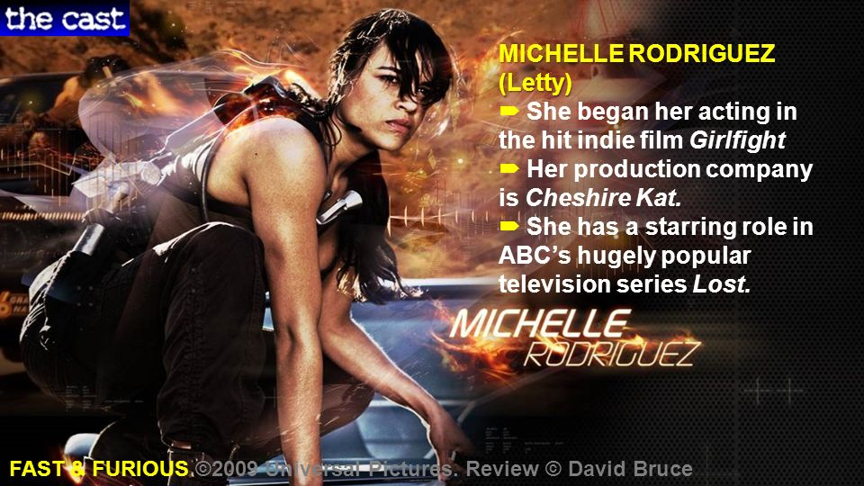 MICHELLE RODRIGUEZ (Letty) MICHELLE RODRIGUEZ (Letty) She began her acting in the hit indie film Girlfight Her production company is Cheshire Kat. She