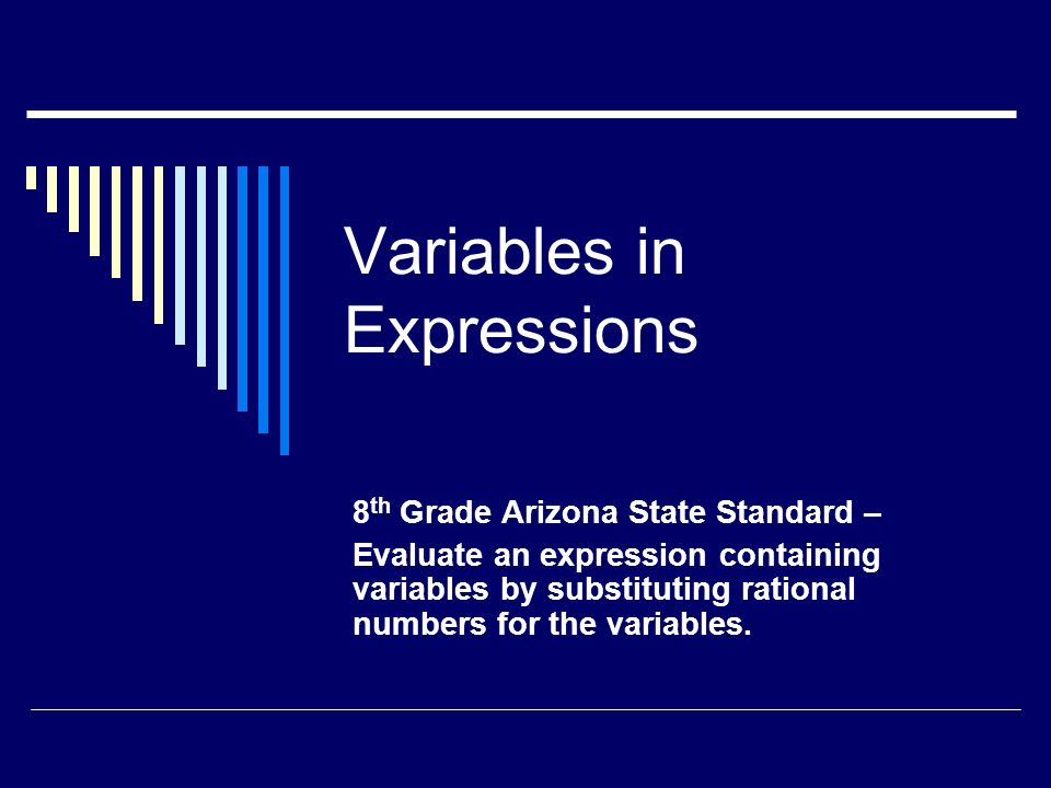 Variables in Expressions 8 th Grade Arizona State Standard – Evaluate an expression containing variables by substituting rational numbers for the variables.