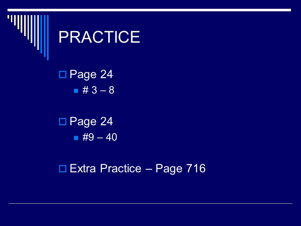 PRACTICE Page 24 # 3 – 8 Page 24 #9 – 40 Extra Practice – Page 716