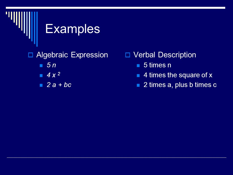 Examples Algebraic Expression 5 n 4 x 2 2 a + bc Verbal Description 5 times n 4 times the square of x 2 times a, plus b times c