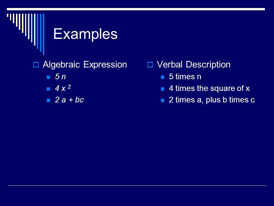 Examples Algebraic Expression 5 n 4 x 2 2 a + bc Verbal Description 5 times n 4 times the square of x 2 times a, plus b times c