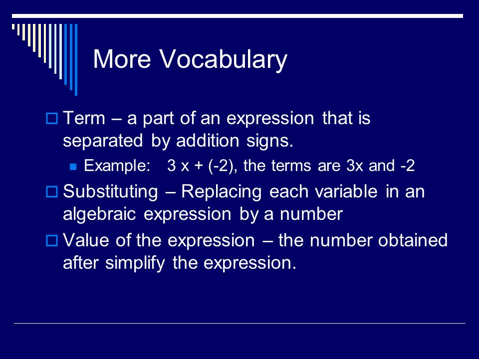 More Vocabulary Term – a part of an expression that is separated by addition signs. Example: 3 x + (-2), the terms are 3x and -2 Substituting – Replac