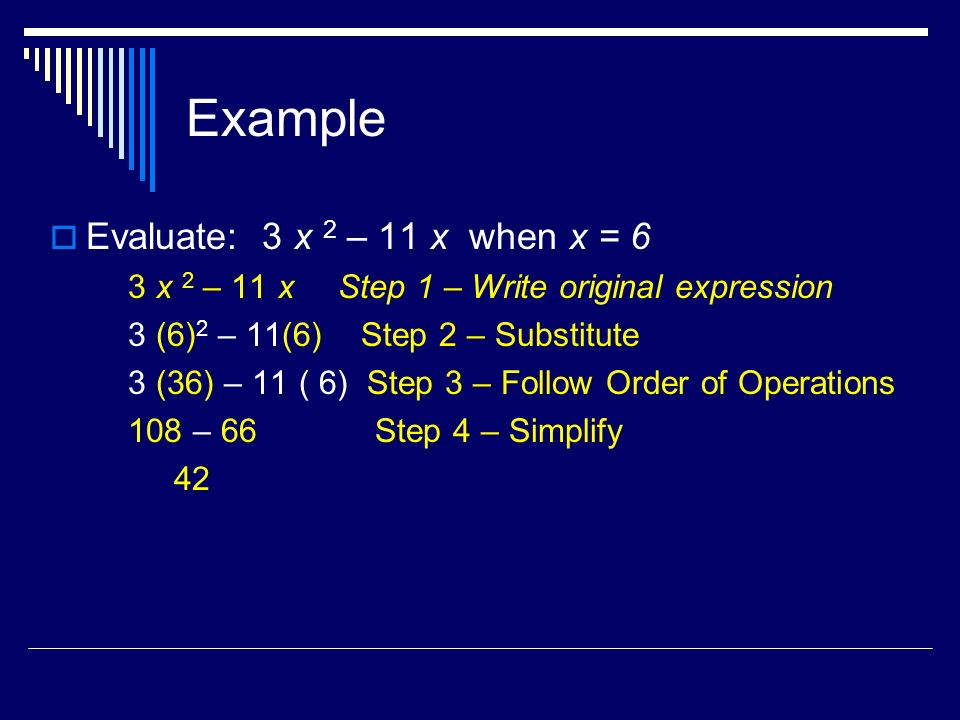 Example Evaluate: 3 x 2 – 11 x when x = 6 3 x 2 – 11 x Step 1 – Write original expression 3 (6) 2 – 11(6) Step 2 – Substitute 3 (36) – 11 ( 6) Step 3 – Follow Order of Operations 108 – 66 Step 4 – Simplify 42