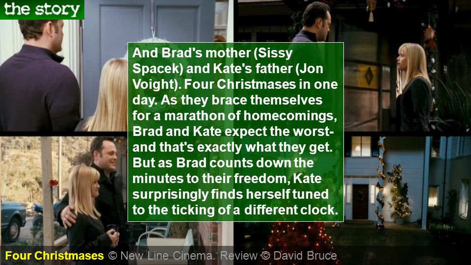 And Brad's mother (Sissy Spacek) and Kate's father (Jon Voight). Four Christmases in one day. As they brace themselves for a marathon of homecomings,