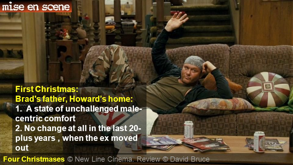 First Christmas: Brad's father, Howards home: 1. A state of unchallenged male- centric comfort 2. No change at all in the last 20- plus years, when th