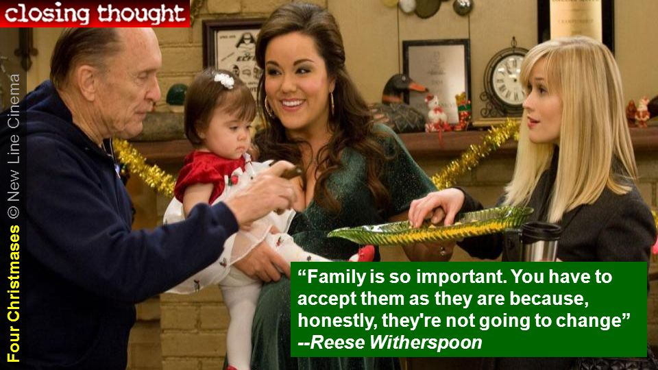 Family is so important. You have to accept them as they are because, honestly, they're not going to change --Reese Witherspoon Four Christmases Four C