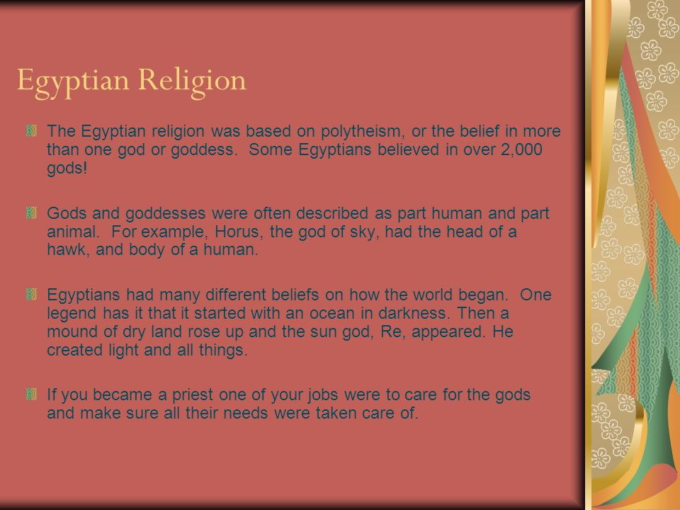 Egyptian Religion The Egyptian religion was based on polytheism, or the belief in more than one god or goddess. Some Egyptians believed in over 2,000
