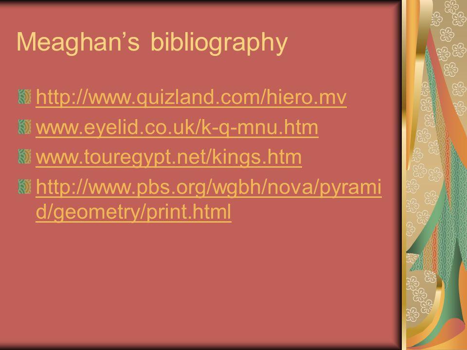 Meaghans bibliography http://www.quizland.com/hiero.mv www.eyelid.co.uk/k-q-mnu.htm www.touregypt.net/kings.htm http://www.pbs.org/wgbh/nova/pyrami d/