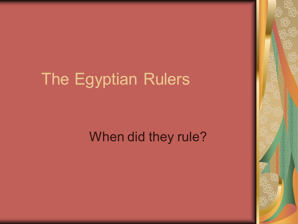 The Egyptian Rulers When did they rule?