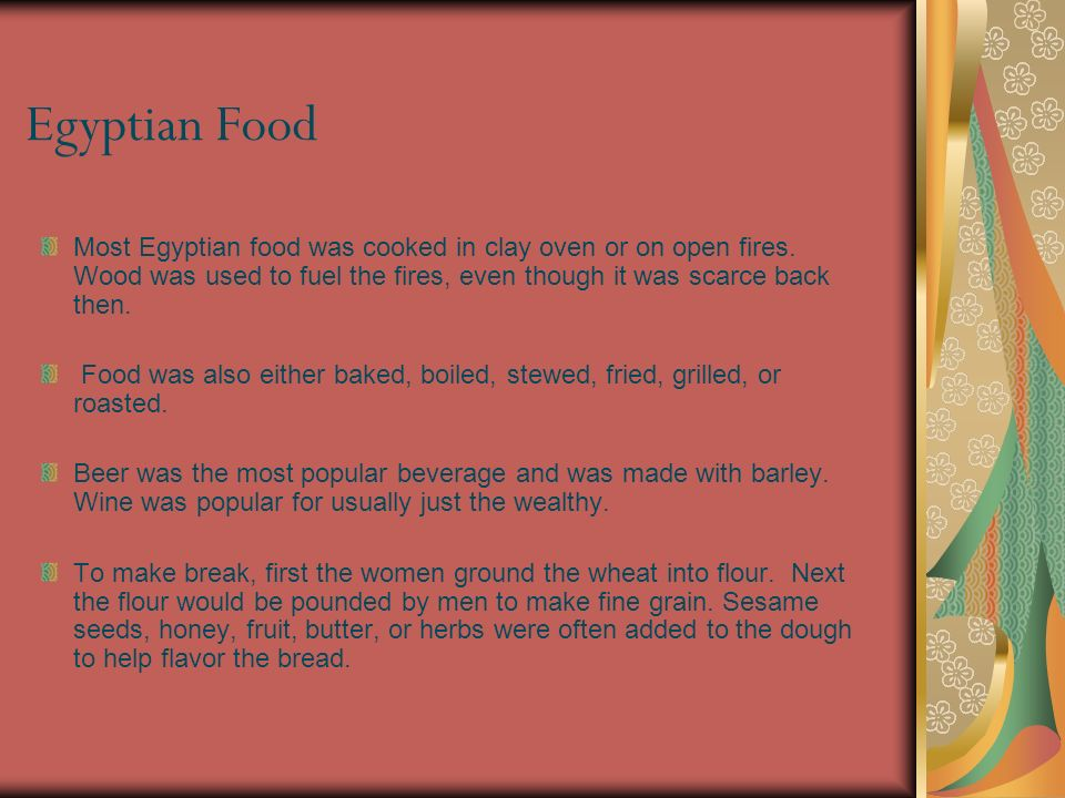 Egyptian Food Most Egyptian food was cooked in clay oven or on open fires. Wood was used to fuel the fires, even though it was scarce back then. Food
