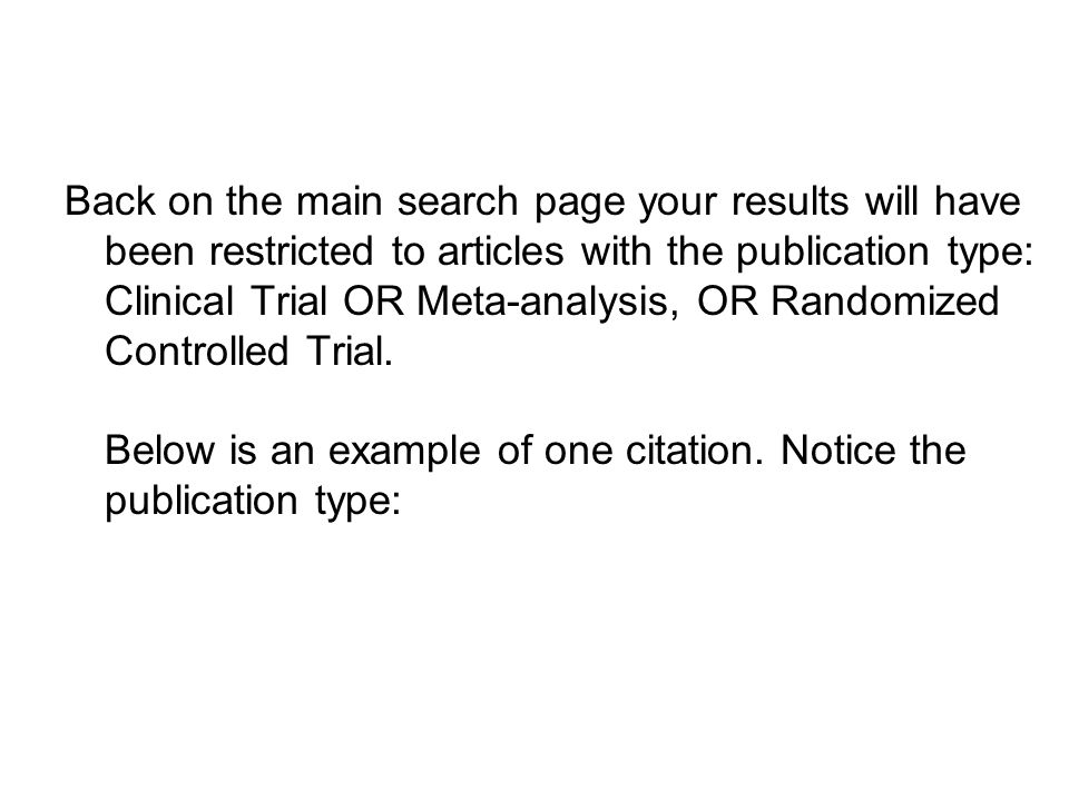 Back on the main search page your results will have been restricted to articles with the publication type: Clinical Trial OR Meta-analysis, OR Randomized Controlled Trial.