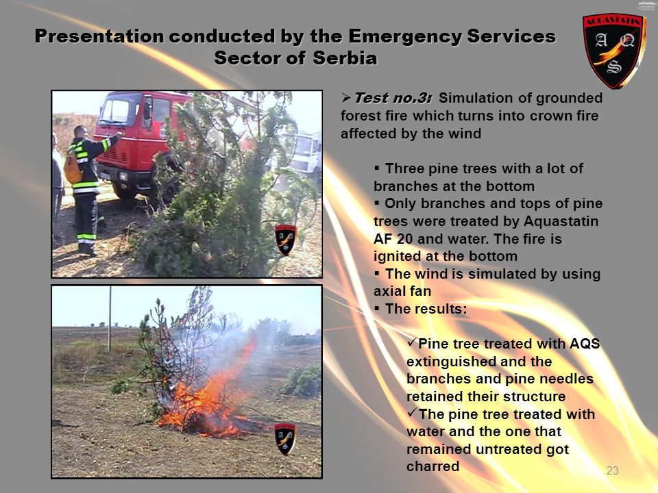23 Presentation conducted by the Emergency Services Sector of Serbia Test no.3: Test no.3: Simulation of grounded forest fire which turns into crown fire affected by the wind Three pine trees with a lot of branches at the bottom Only branches and tops of pine trees were treated by Aquastatin AF 20 and water.