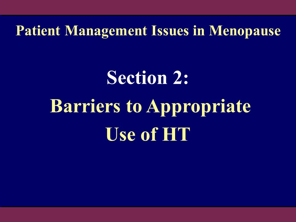 Section 2: Barriers to Appropriate Use of HT Patient Management Issues in Menopause