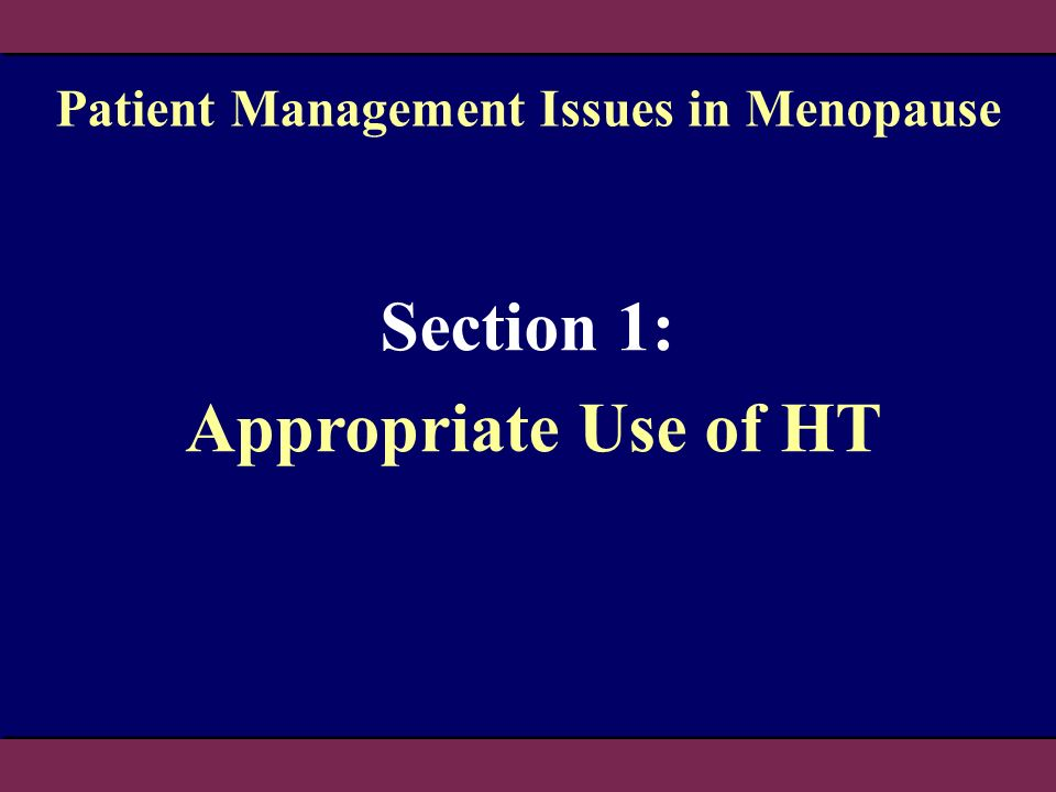 Section 1: Appropriate Use of HT Patient Management Issues in Menopause
