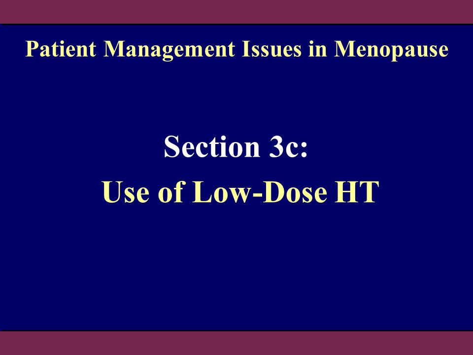 Section 3c: Use of Low-Dose HT Patient Management Issues in Menopause