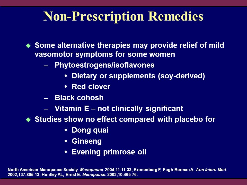 Non-Prescription Remedies Some alternative therapies may provide relief of mild vasomotor symptoms for some women –Phytoestrogens/isoflavones Dietary