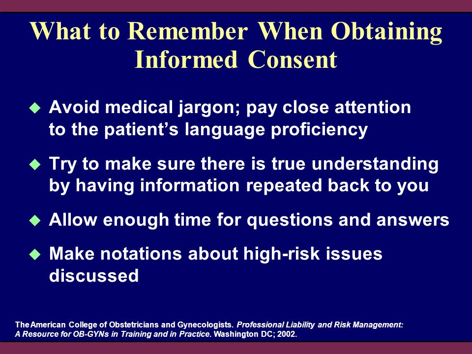 What to Remember When Obtaining Informed Consent Avoid medical jargon; pay close attention to the patients language proficiency Try to make sure there