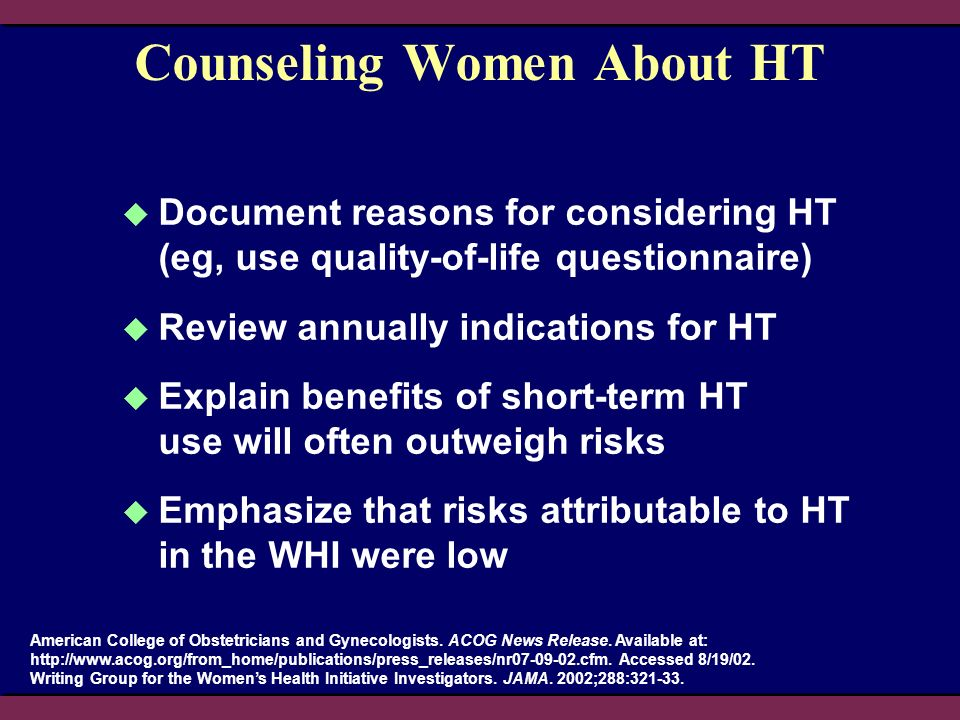 Counseling Women About HT Document reasons for considering HT (eg, use quality-of-life questionnaire) Review annually indications for HT Explain benef
