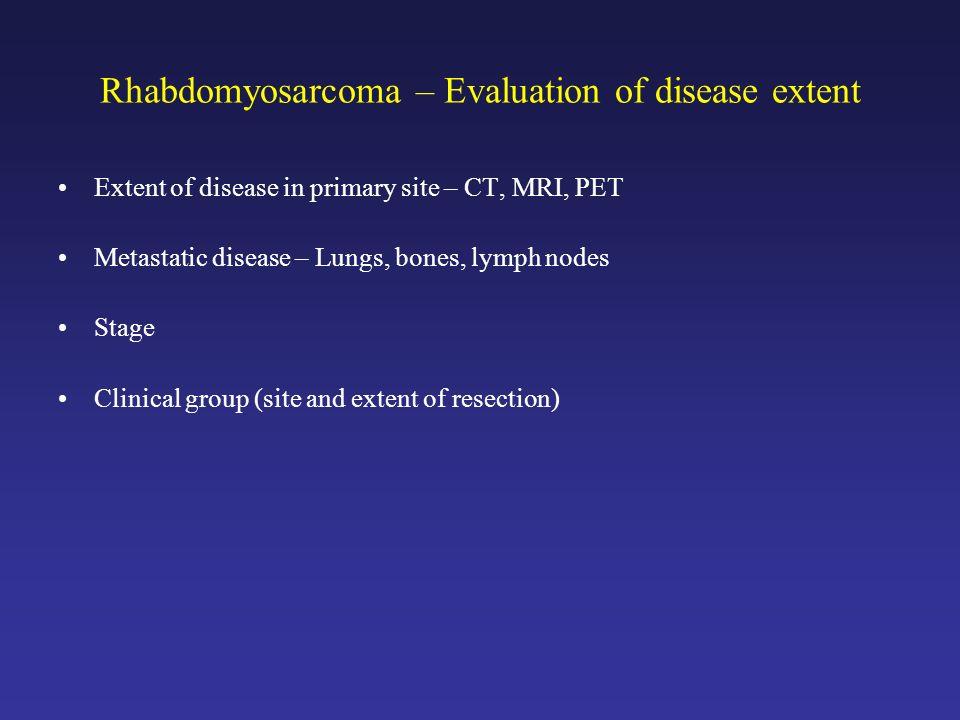 Rhabdomyosarcoma – Evaluation of disease extent Extent of disease in primary site – CT, MRI, PET Metastatic disease – Lungs, bones, lymph nodes Stage