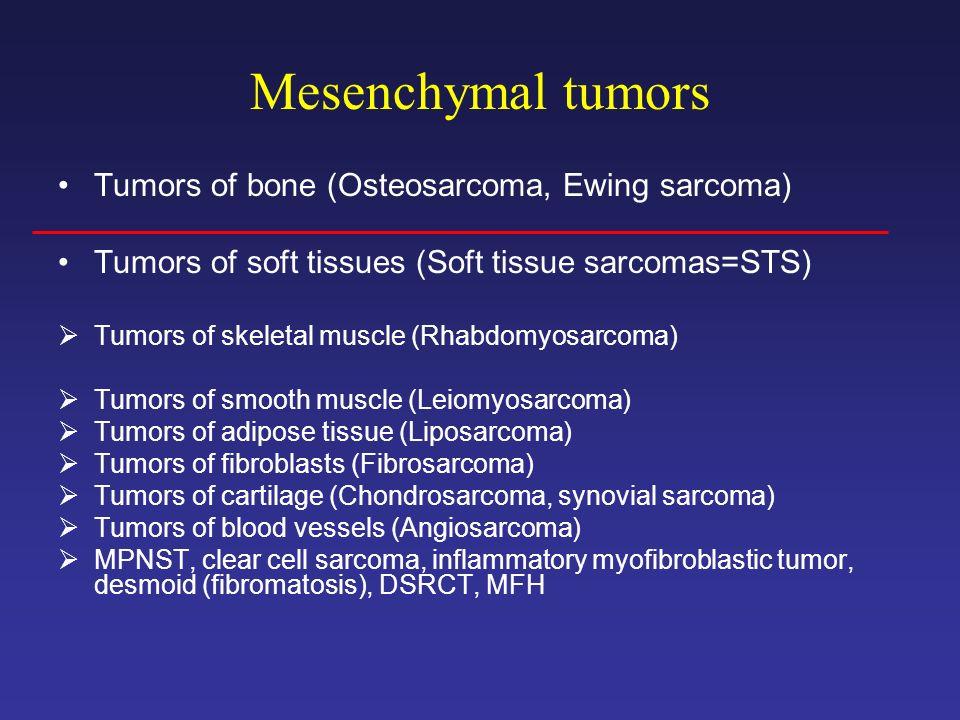 Mesenchymal tumors Tumors of bone (Osteosarcoma, Ewing sarcoma) Tumors of soft tissues (Soft tissue sarcomas=STS) Tumors of skeletal muscle (Rhabdomyo