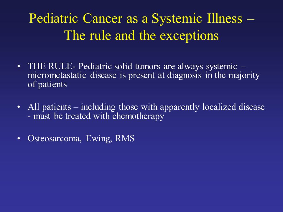 Pediatric Cancer as a Systemic Illness – The rule and the exceptions THE RULE- Pediatric solid tumors are always systemic – micrometastatic disease is