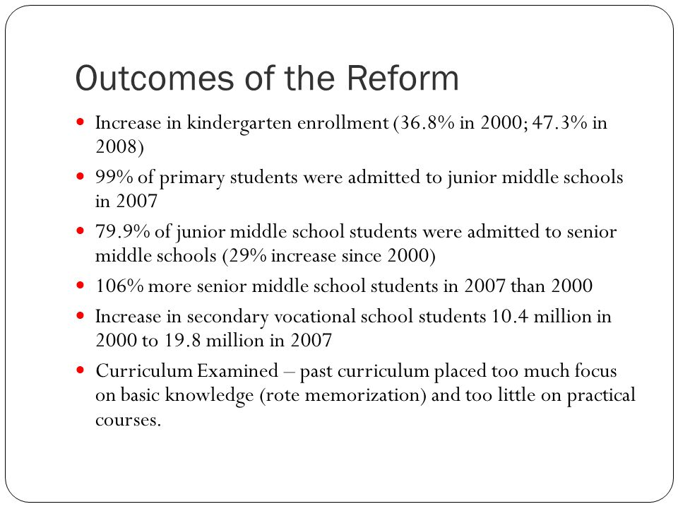 Outcomes of the Reform Increase in kindergarten enrollment (36.8% in 2000; 47.3% in 2008) 99% of primary students were admitted to junior middle schools in 2007 79.9% of junior middle school students were admitted to senior middle schools (29% increase since 2000) 106% more senior middle school students in 2007 than 2000 Increase in secondary vocational school students 10.4 million in 2000 to 19.8 million in 2007 Curriculum Examined – past curriculum placed too much focus on basic knowledge (rote memorization) and too little on practical courses.