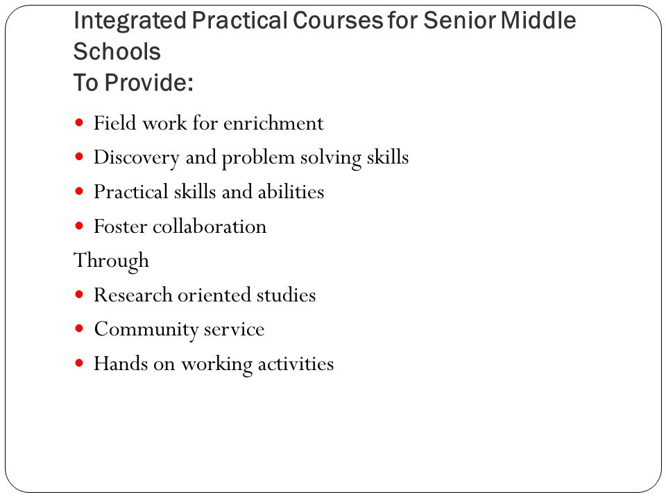 Integrated Practical Courses for Senior Middle Schools To Provide: Field work for enrichment Discovery and problem solving skills Practical skills and