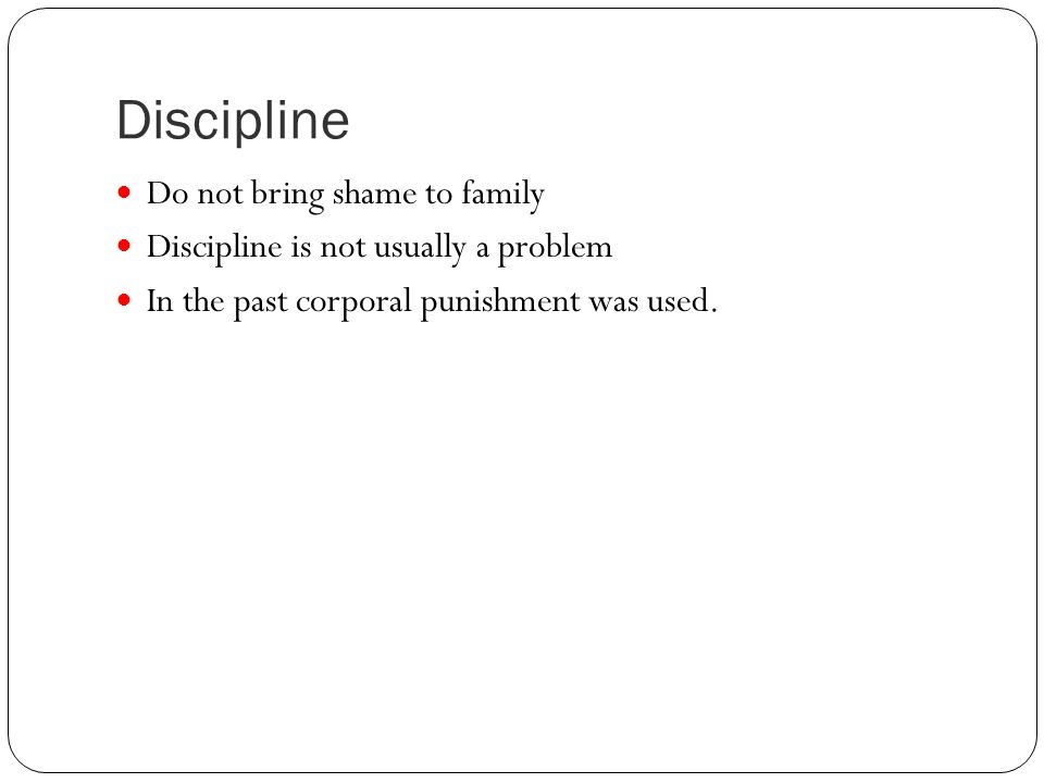 Discipline Do not bring shame to family Discipline is not usually a problem In the past corporal punishment was used.