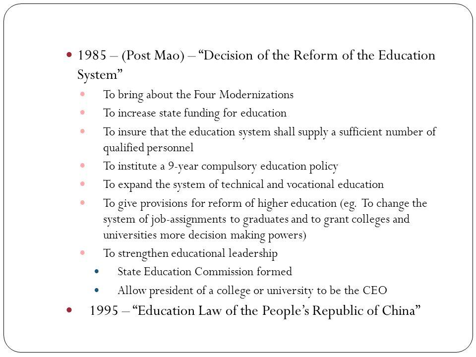 1985 – (Post Mao) – Decision of the Reform of the Education System To bring about the Four Modernizations To increase state funding for education To insure that the education system shall supply a sufficient number of qualified personnel To institute a 9-year compulsory education policy To expand the system of technical and vocational education To give provisions for reform of higher education (eg.