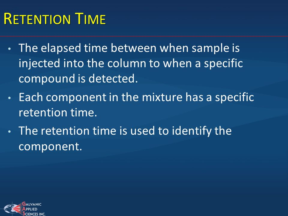 R ETENTION T IME The elapsed time between when sample is injected into the column to when a specific compound is detected. Each component in the mixtu