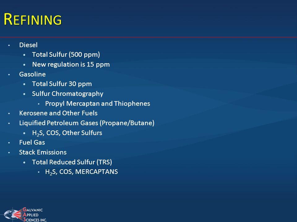 R EFINING Diesel Total Sulfur (500 ppm) New regulation is 15 ppm Gasoline Total Sulfur 30 ppm Sulfur Chromatography Propyl Mercaptan and Thiophenes Ke
