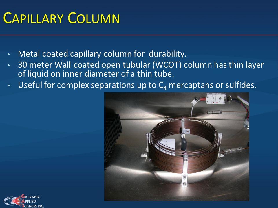 C APILLARY C OLUMN Metal coated capillary column for durability. 30 meter Wall coated open tubular (WCOT) column has thin layer of liquid on inner dia