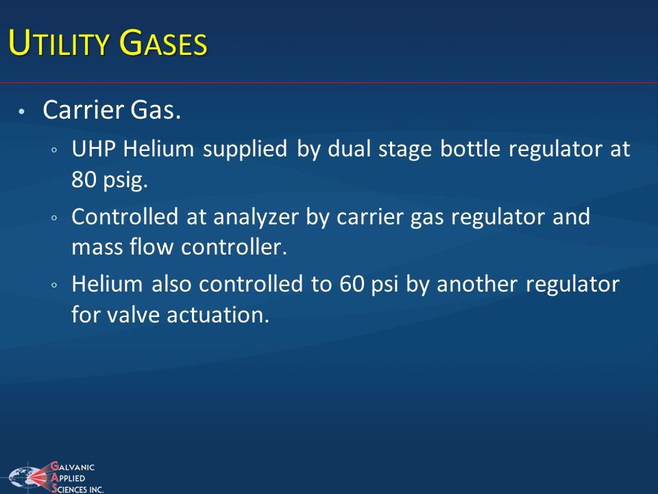 U TILITY G ASES Carrier Gas. UHP Helium supplied by dual stage bottle regulator at 80 psig. Controlled at analyzer by carrier gas regulator and mass f