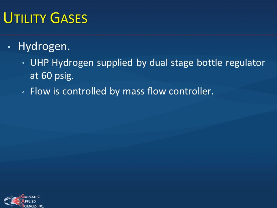U TILITY G ASES Hydrogen. UHP Hydrogen supplied by dual stage bottle regulator at 60 psig. Flow is controlled by mass flow controller.