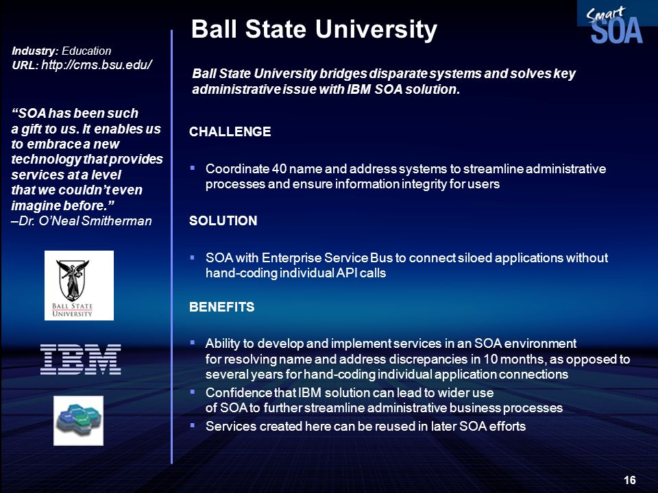 16 Ball State University Industry: Education URL: http://cms.bsu.edu/ Ball State University bridges disparate systems and solves key administrative is