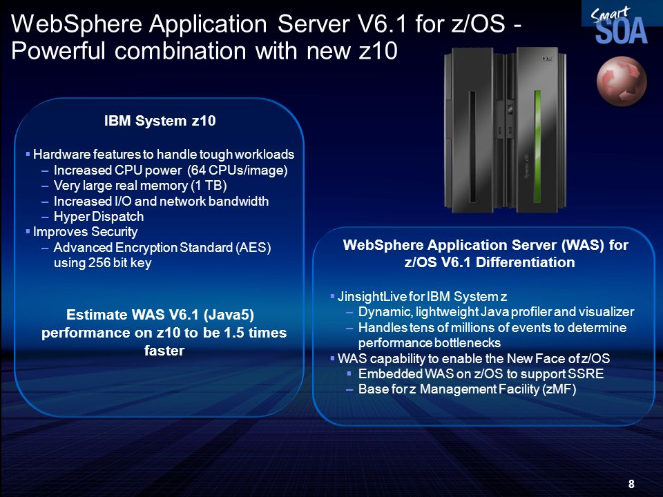 8 WebSphere Application Server V6.1 for z/OS - Powerful combination with new z10 IBM System z10 Hardware features to handle tough workloads –Increased