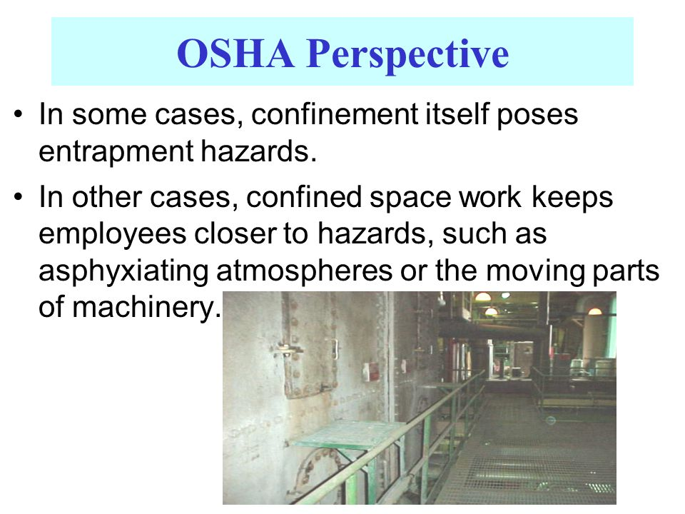 OSHA Perspective In some cases, confinement itself poses entrapment hazards. In other cases, confined space work keeps employees closer to hazards, su