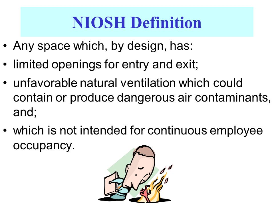 NIOSH Definition Any space which, by design, has: limited openings for entry and exit; unfavorable natural ventilation which could contain or produce