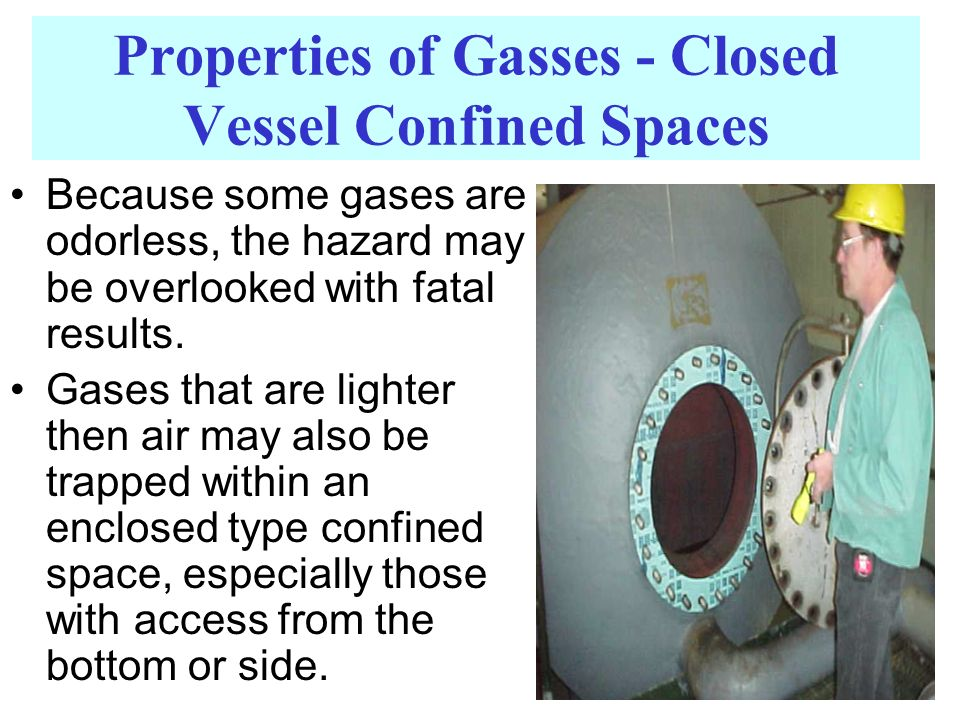 Properties of Gasses - Closed Vessel Confined Spaces Because some gases are odorless, the hazard may be overlooked with fatal results. Gases that are