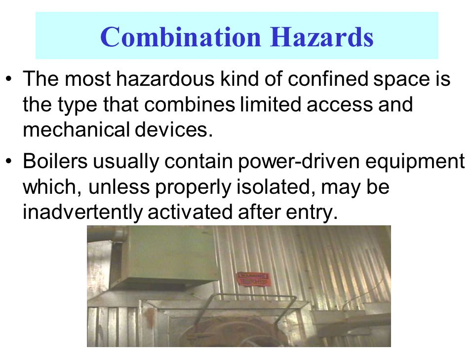Combination Hazards The most hazardous kind of confined space is the type that combines limited access and mechanical devices. Boilers usually contain