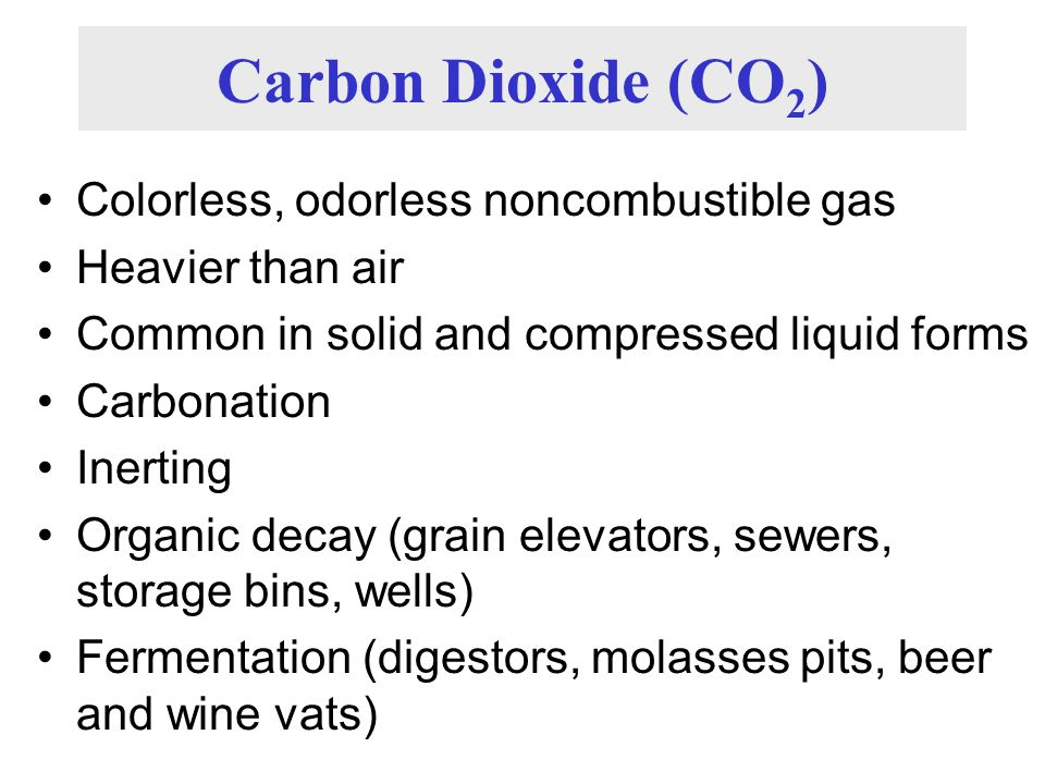 Carbon Dioxide (CO 2 ) Colorless, odorless noncombustible gas Heavier than air Common in solid and compressed liquid forms Carbonation Inerting Organi