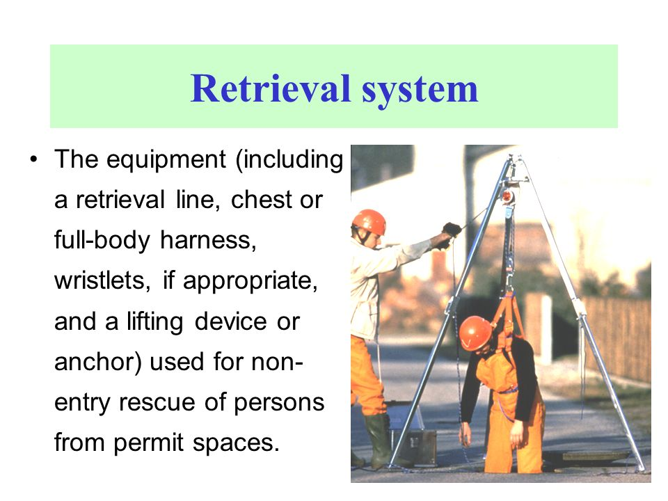 Retrieval system The equipment (including a retrieval line, chest or full-body harness, wristlets, if appropriate, and a lifting device or anchor) use