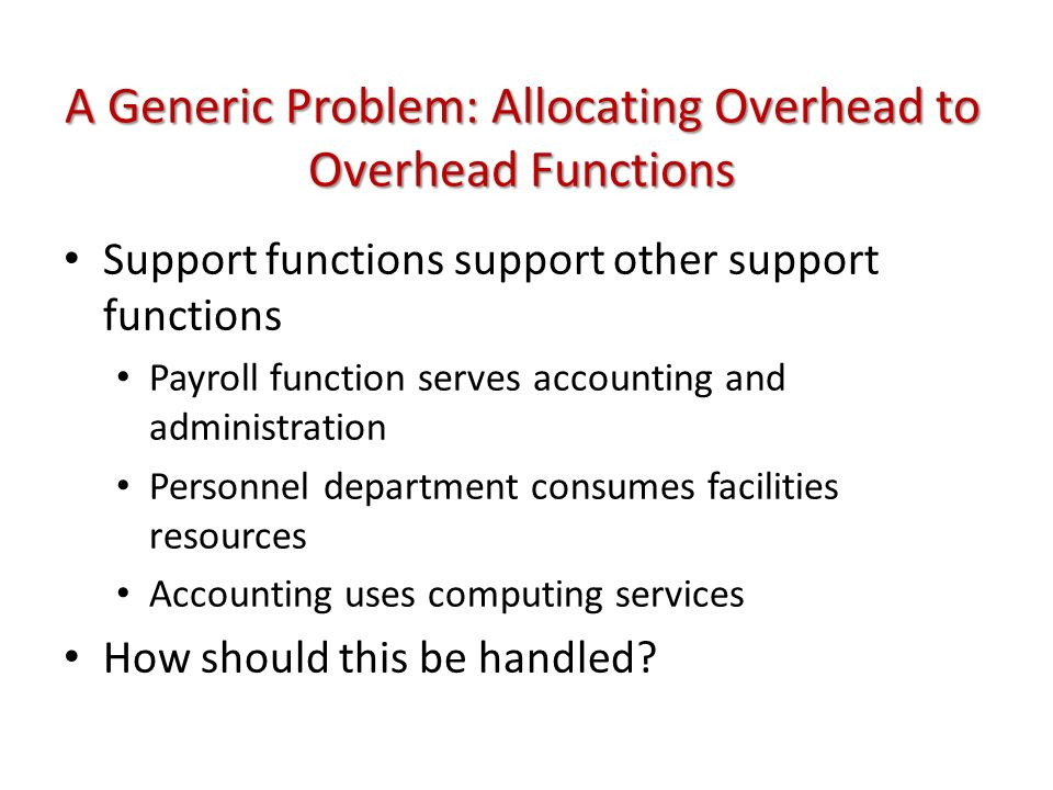 A Generic Problem: Allocating Overhead to Overhead Functions Support functions support other support functions Payroll function serves accounting and administration Personnel department consumes facilities resources Accounting uses computing services How should this be handled?