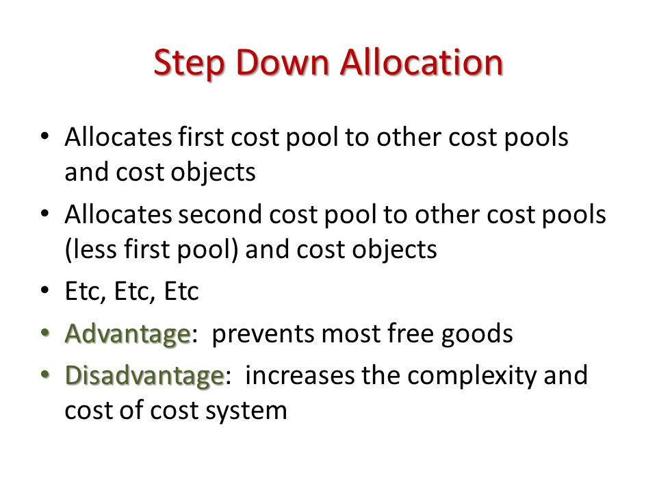 Step Down Allocation Allocates first cost pool to other cost pools and cost objects Allocates second cost pool to other cost pools (less first pool) and cost objects Etc, Etc, Etc Advantage Advantage: prevents most free goods Disadvantage Disadvantage: increases the complexity and cost of cost system