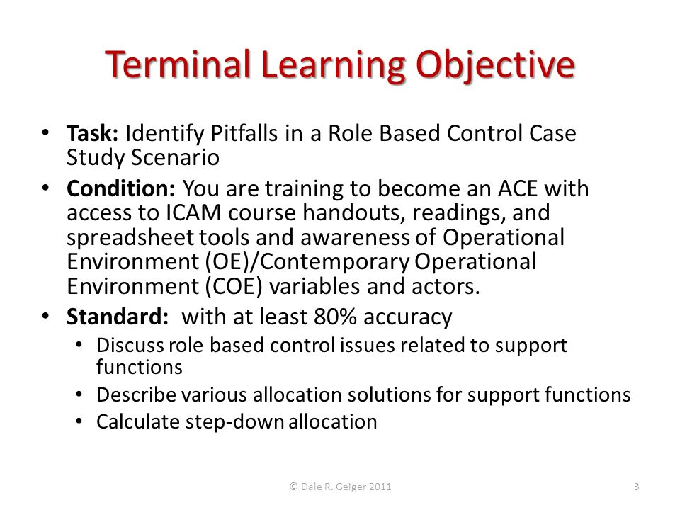 Terminal Learning Objective Task: Identify Pitfalls in a Role Based Control Case Study Scenario Condition: You are training to become an ACE with access to ICAM course handouts, readings, and spreadsheet tools and awareness of Operational Environment (OE)/Contemporary Operational Environment (COE) variables and actors.