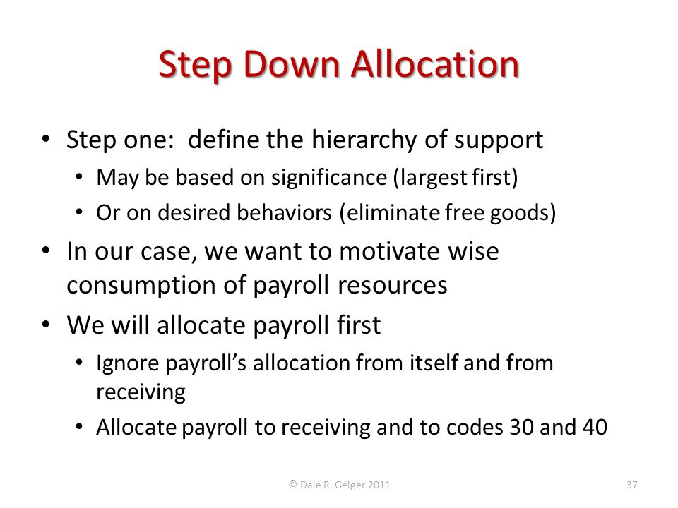 Step Down Allocation Step one: define the hierarchy of support May be based on significance (largest first) Or on desired behaviors (eliminate free goods) In our case, we want to motivate wise consumption of payroll resources We will allocate payroll first Ignore payrolls allocation from itself and from receiving Allocate payroll to receiving and to codes 30 and 40 © Dale R.