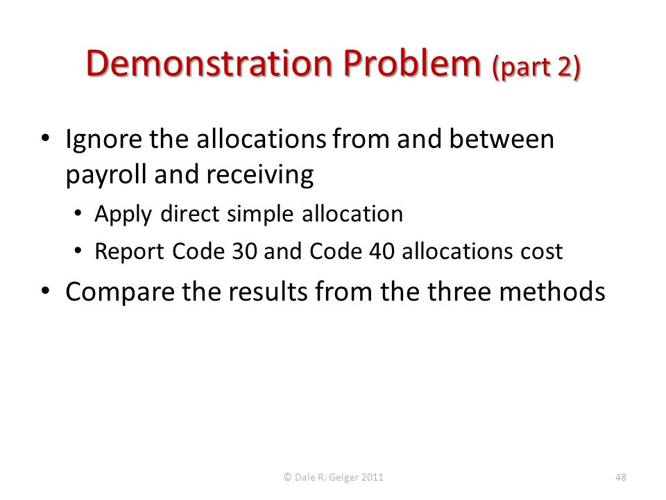 Demonstration Problem (part 2) Ignore the allocations from and between payroll and receiving Apply direct simple allocation Report Code 30 and Code 40 allocations cost Compare the results from the three methods © Dale R.