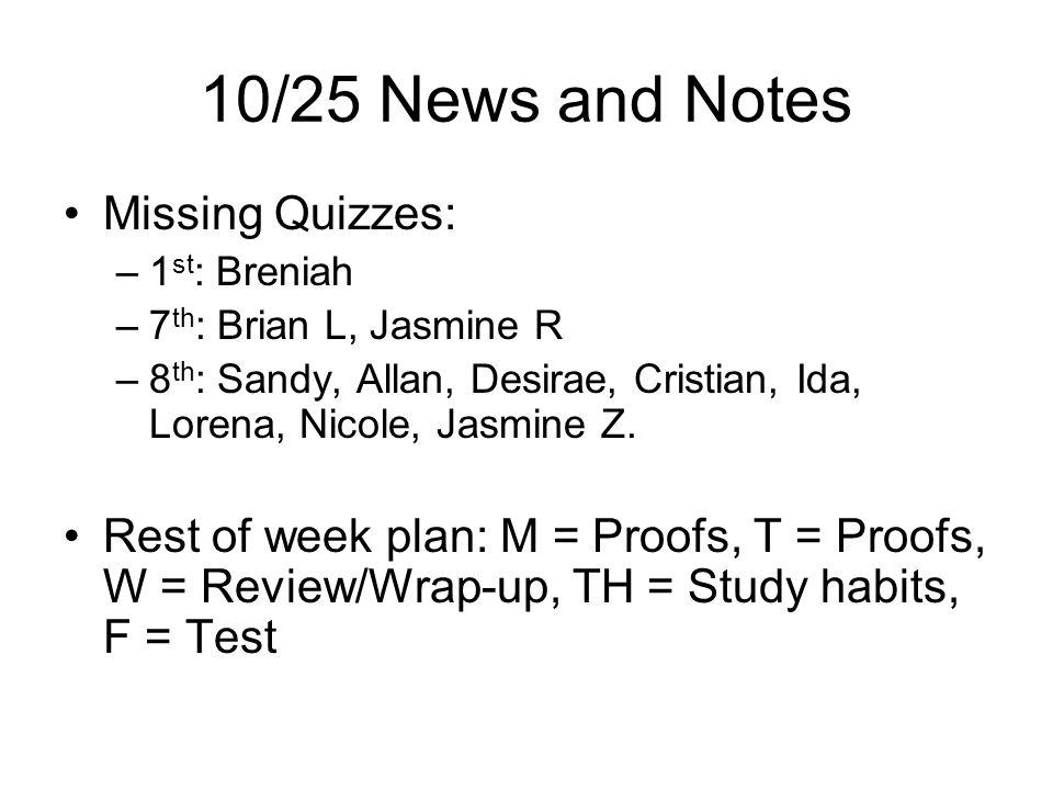 10/25 News and Notes Missing Quizzes: –1 st : Breniah –7 th : Brian L, Jasmine R –8 th : Sandy, Allan, Desirae, Cristian, Ida, Lorena, Nicole, Jasmine Z.