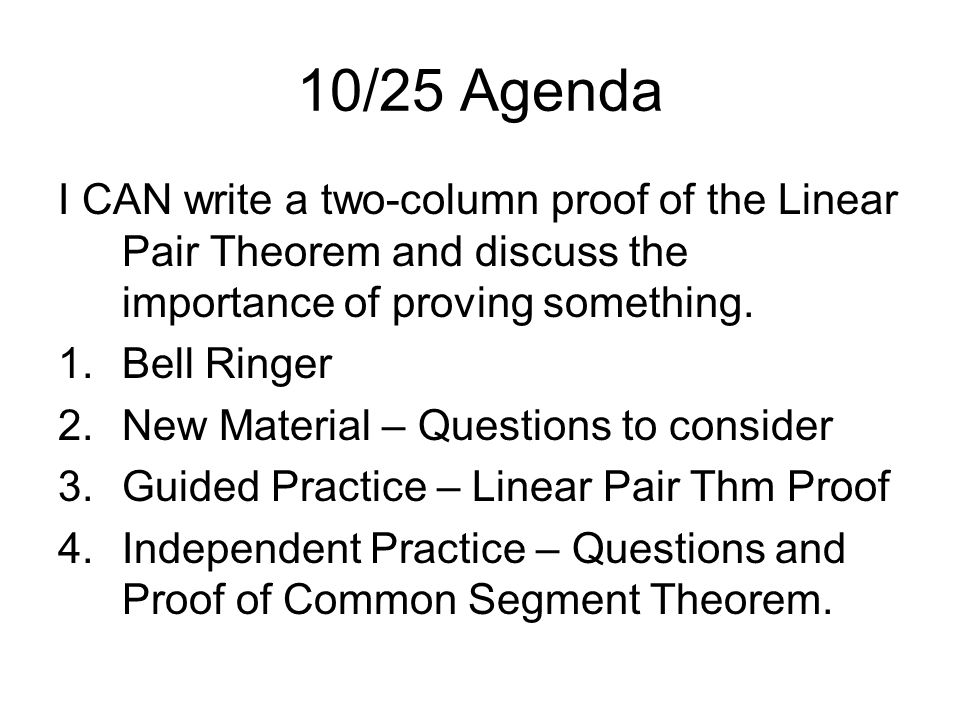 10/25 Agenda I CAN write a two-column proof of the Linear Pair Theorem and discuss the importance of proving something.