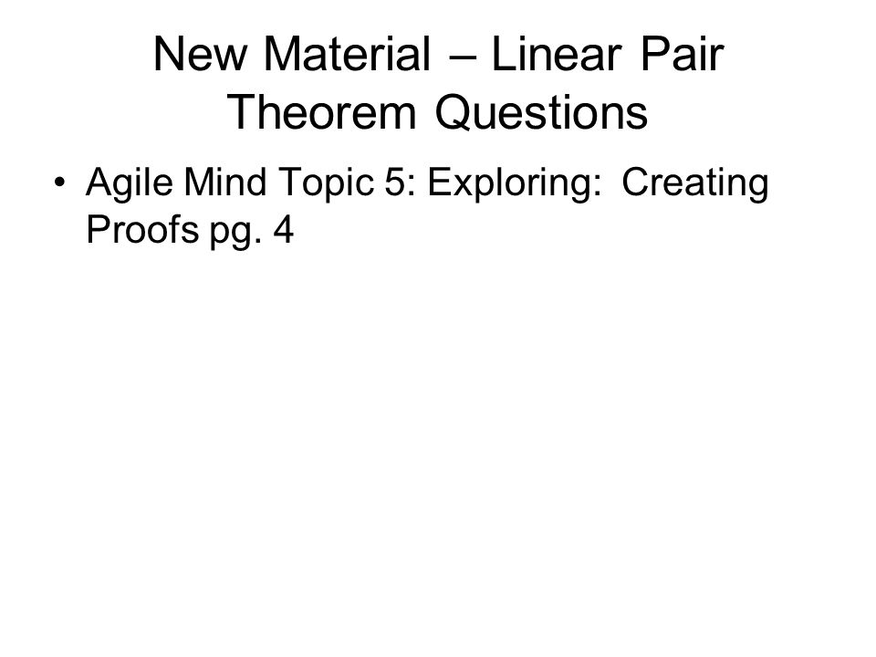 New Material – Linear Pair Theorem Questions Agile Mind Topic 5: Exploring: Creating Proofs pg. 4